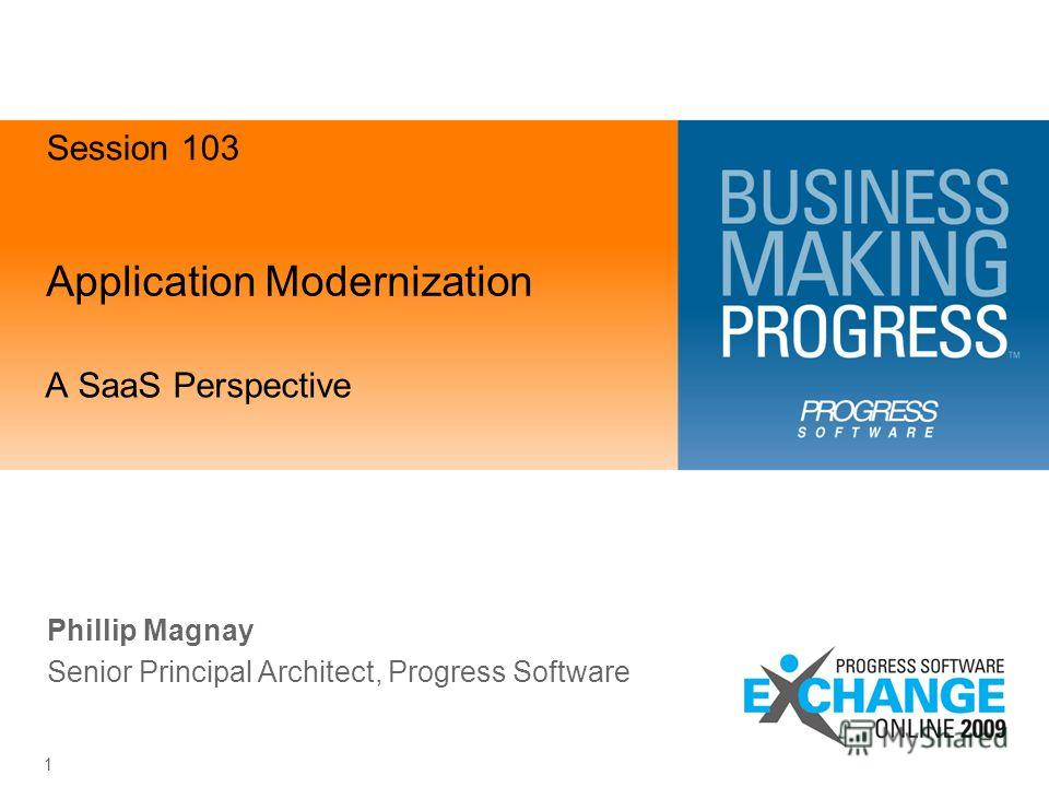 Application Modernization A SaaS Perspective 1 Phillip Magnay Senior Principal Architect, Progress Software Session 103