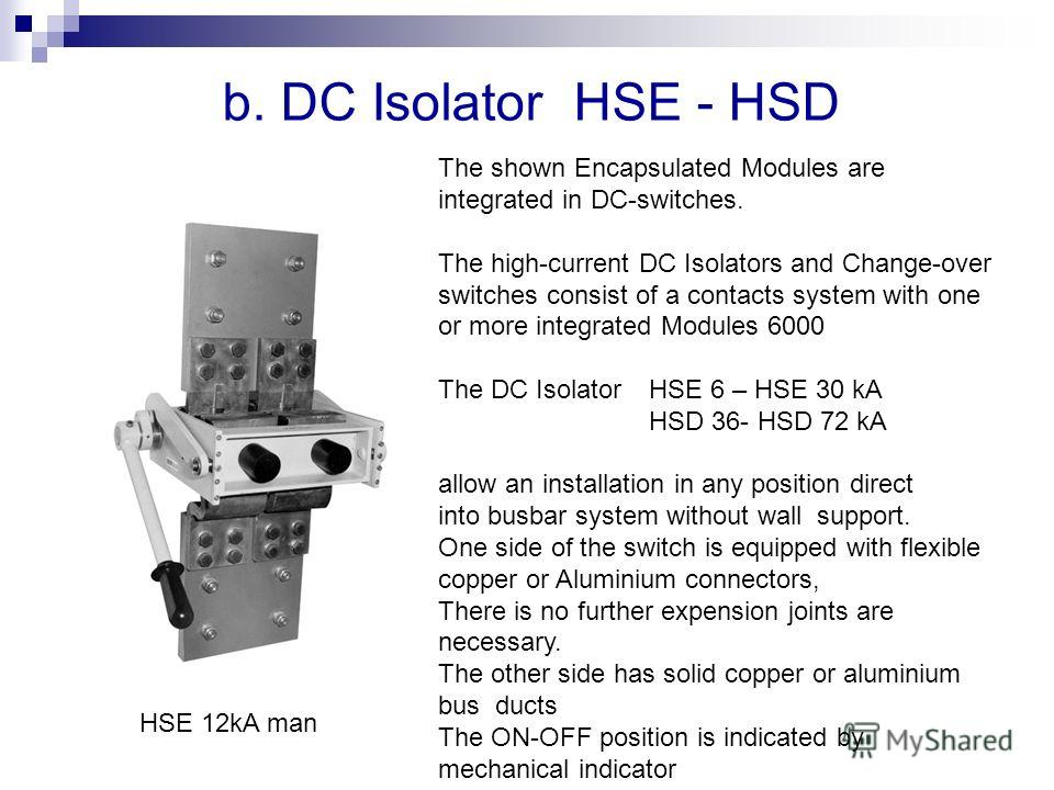 b. DC Isolator HSE - HSD The shown Encapsulated Modules are integrated in DC-switches. The high-current DC Isolators and Change-over switches consist of a contacts system with one or more integrated Modules 6000 The DC Isolator HSE 6 – HSE 30 kA HSD