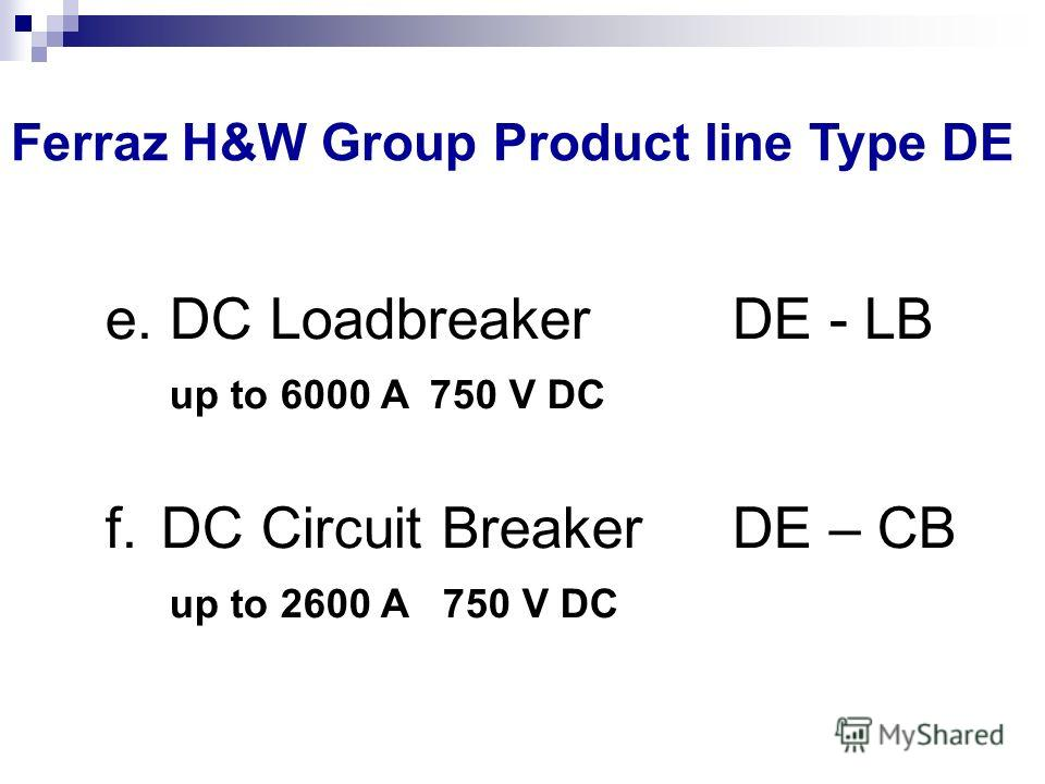 e. DC Loadbreaker DE - LB up to 6000 A 750 V DC f. DC Circuit Breaker DE – CB up to 2600 A 750 V DC Ferraz H&W Group Product line Type DE
