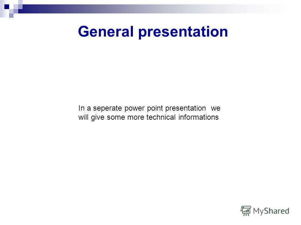 General presentation In a seperate power point presentation we will give some more technical informations