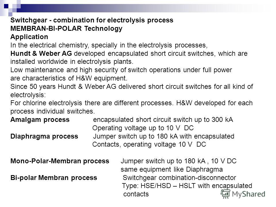 Switchgear - combination for electrolysis process MEMBRAN-BI-POLAR Technology Application In the electrical chemistry, specially in the electrolysis processes, Hundt & Weber AG developed encapsulated short circuit switches, which are installed worldw