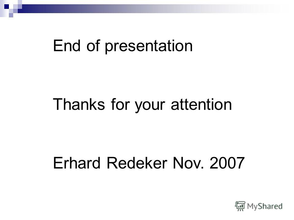 End of presentation Thanks for your attention Erhard Redeker Nov. 2007