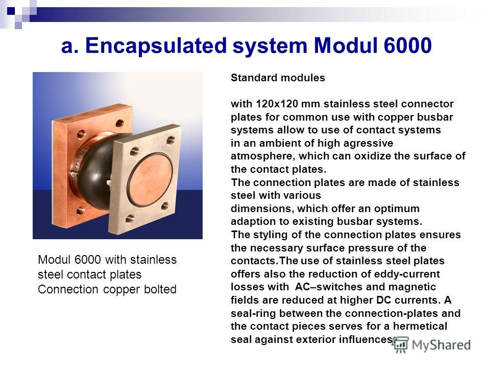 Modul 6000 with stainless steel contact plates Connection copper bolted a. Encapsulated system Modul 6000 Standard modules with 120x120 mm stainless steel connector plates for common use with copper busbar systems allow to use of contact systems in a