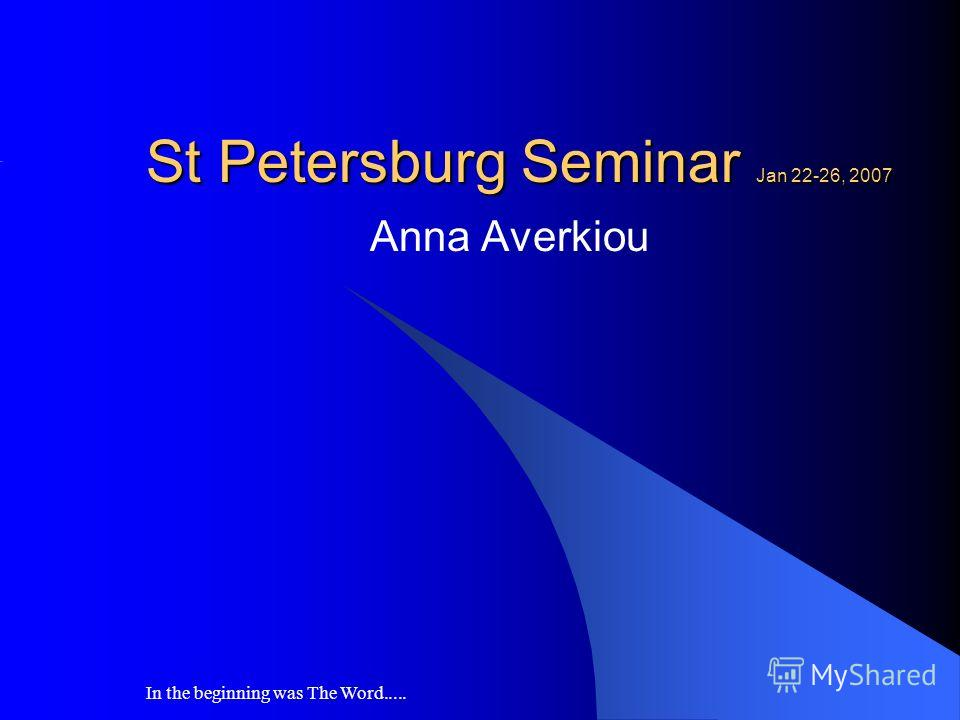 In the beginning was The Word..... St Petersburg Seminar Jan 22-26, 2007 Anna Averkiou