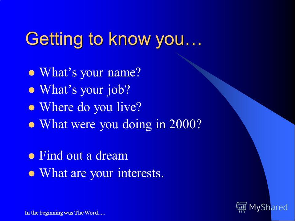 In the beginning was The Word..... Getting to know you… Whats your name? Whats your job? Where do you live? What were you doing in 2000? Find out a dream What are your interests.