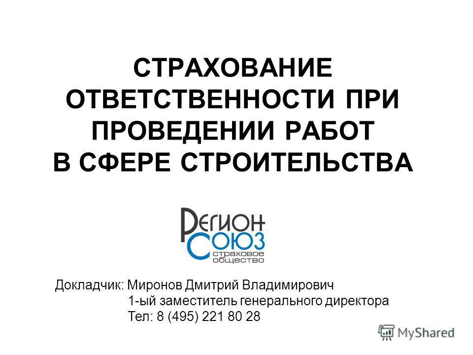 СТРАХОВАНИЕ ОТВЕТСТВЕННОСТИ ПРИ ПРОВЕДЕНИИ РАБОТ В СФЕРЕ СТРОИТЕЛЬСТВА Докладчик: Миронов Дмитрий Владимирович 1-ый заместитель генерального директора Тел: 8 (495) 221 80 28
