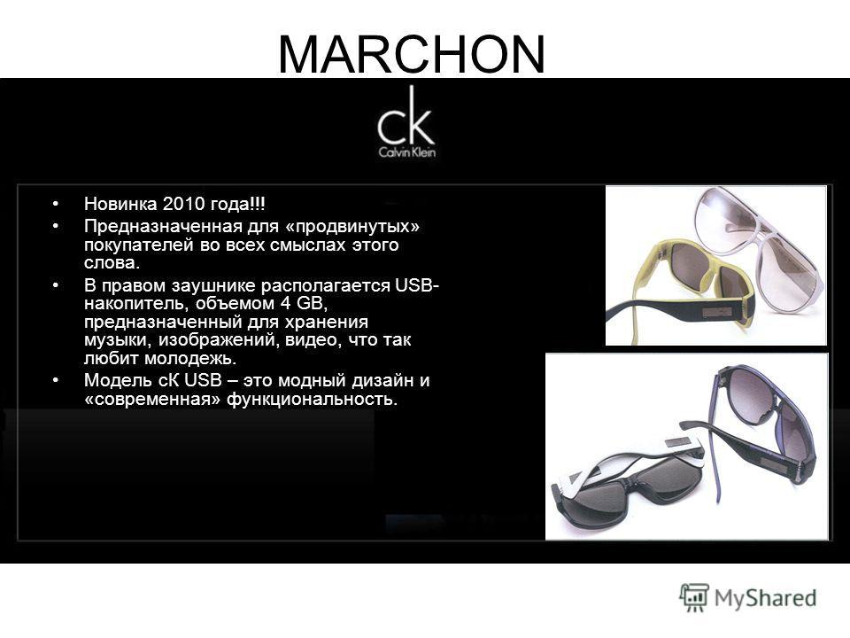 MARCHON Новинка 2010 года!!! Предназначенная для «продвинутых» покупателей во всех смыслах этого слова. В правом заушнике располагается USB- накопитель, объемом 4 GB, предназначенный для хранения музыки, изображений, видео, что так любит молодежь. Мо