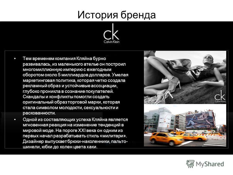 История бренда Тем временем компания Кляйна бурно развивалась, из маленького ателье он построил многомиллионную империю с ежегодным оборотом около 5 миллиардов долларов. Умелая маркетинговая политика, которая четко создала рекламный образ и устойчивы