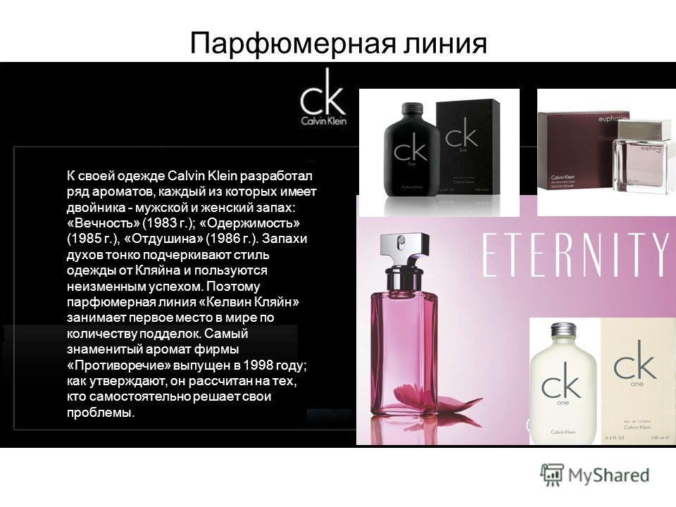 Парфюмерная линия К своей одежде Calvin Klein разработал ряд ароматов, каждый из которых имеет двойника - мужской и женский запах: «Вечность» (1983 г.); «Одержимость» (1985 г.), «Отдушина» (1986 г.). Запахи духов тонко подчеркивают стиль одежды от Кл