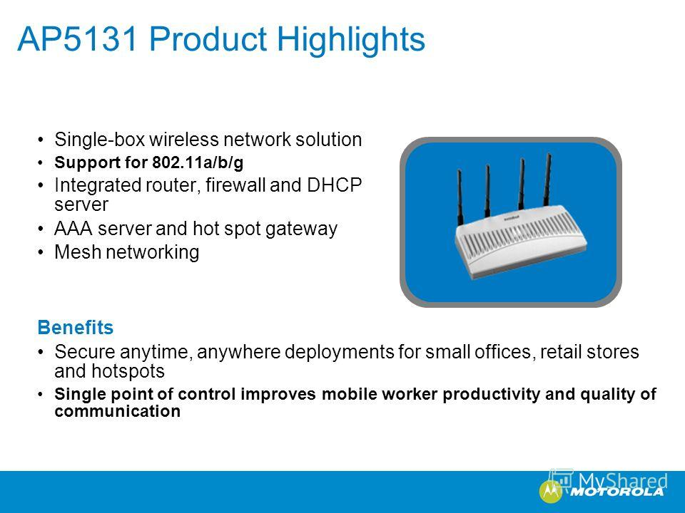 AP5131 Product Highlights Single-box wireless network solution Support for 802.11a/b/g Integrated router, firewall and DHCP server AAA server and hot spot gateway Mesh networking Benefits Secure anytime, anywhere deployments for small offices, retail