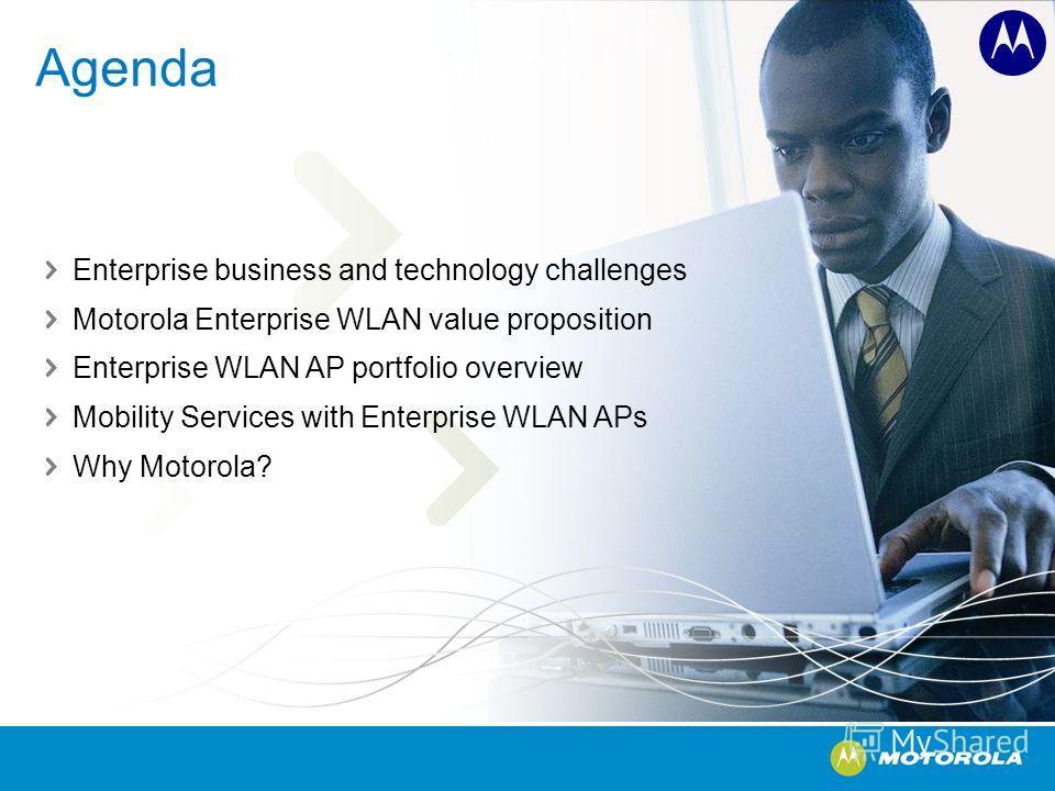 Agenda Enterprise business and technology challenges Motorola Enterprise WLAN value proposition Enterprise WLAN AP portfolio overview Mobility Services with Enterprise WLAN APs Why Motorola?