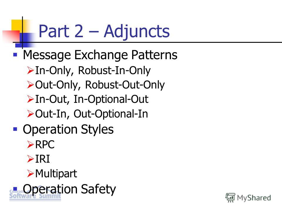 Part 2 – Adjuncts Message Exchange Patterns In-Only, Robust-In-Only Out-Only, Robust-Out-Only In-Out, In-Optional-Out Out-In, Out-Optional-In Operation Styles RPC IRI Multipart Operation Safety