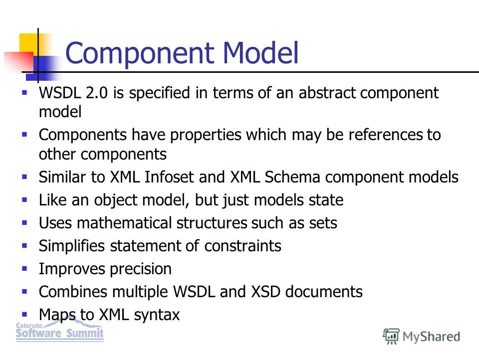 WSDL 2.0 is specified in terms of an abstract component model Components have properties which may be references to other components Similar to XML Infoset and XML Schema component models Like an object model, but just models state Uses mathematical