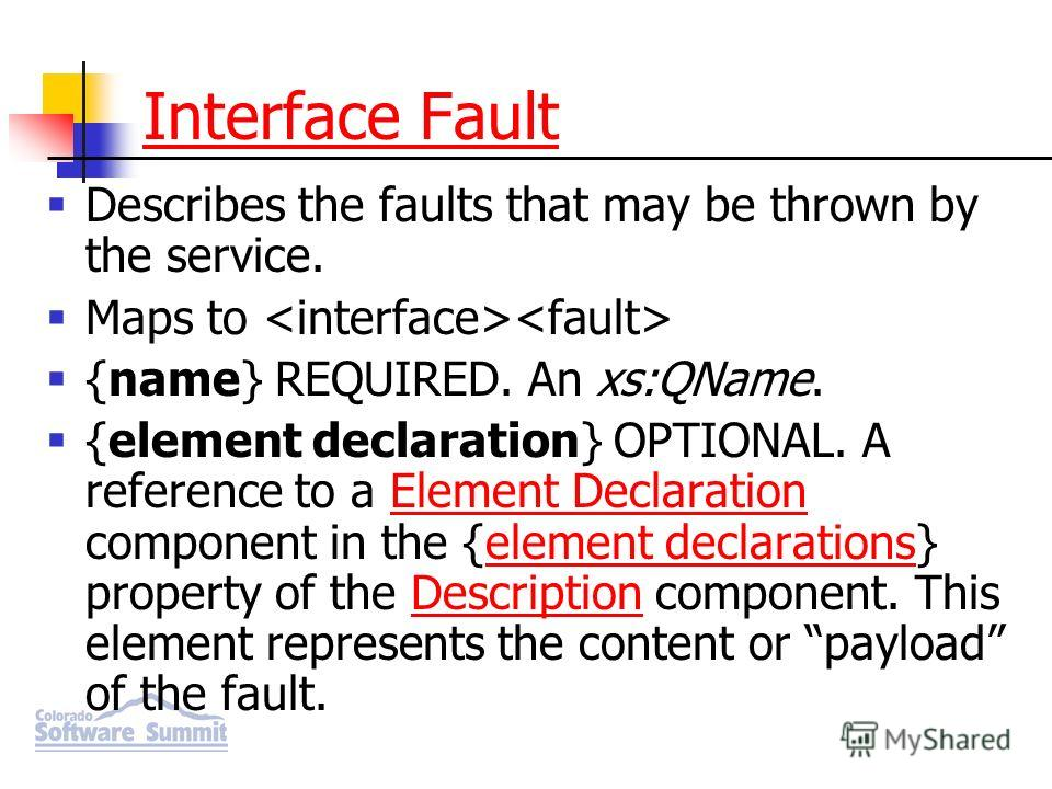 Interface Fault Describes the faults that may be thrown by the service. Maps to {name} REQUIRED. An xs:QName. {element declaration} OPTIONAL. A reference to a Element Declaration component in the {element declarations} property of the Description com