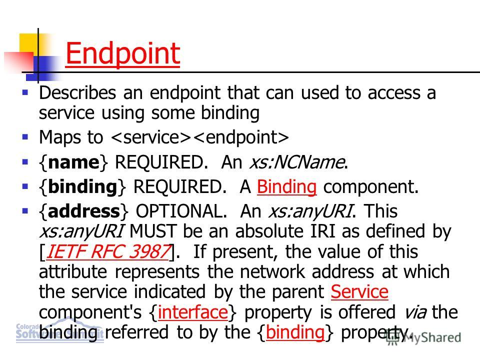 Describes an endpoint that can used to access a service using some binding Maps to {name} REQUIRED. An xs:NCName. {binding} REQUIRED. A Binding component.Binding {address} OPTIONAL. An xs:anyURI. This xs:anyURI MUST be an absolute IRI as defined by [