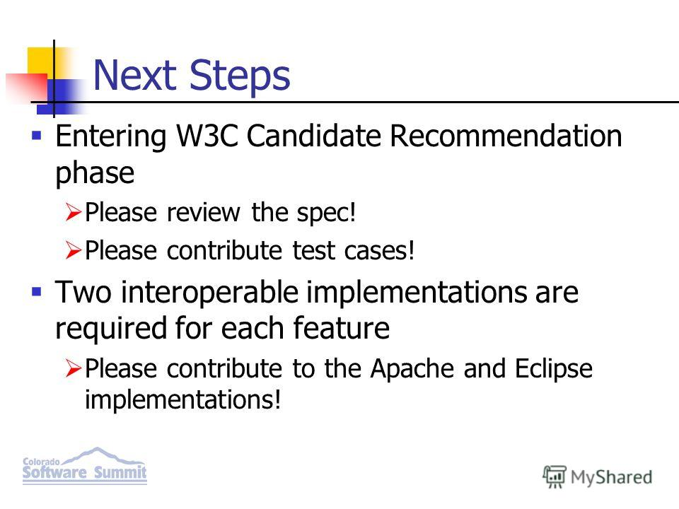 Next Steps Entering W3C Candidate Recommendation phase Please review the spec! Please contribute test cases! Two interoperable implementations are required for each feature Please contribute to the Apache and Eclipse implementations!