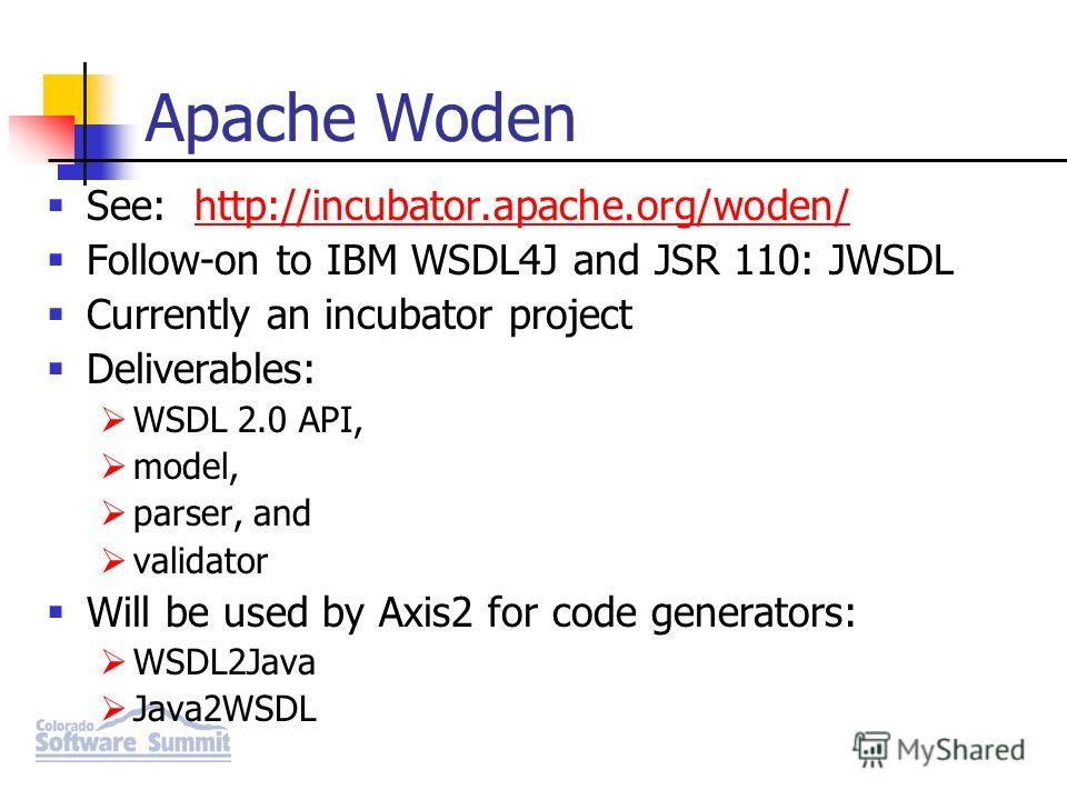 Apache Woden See: http://incubator.apache.org/woden/http://incubator.apache.org/woden/ Follow-on to IBM WSDL4J and JSR 110: JWSDL Currently an incubator project Deliverables: WSDL 2.0 API, model, parser, and validator Will be used by Axis2 for code g