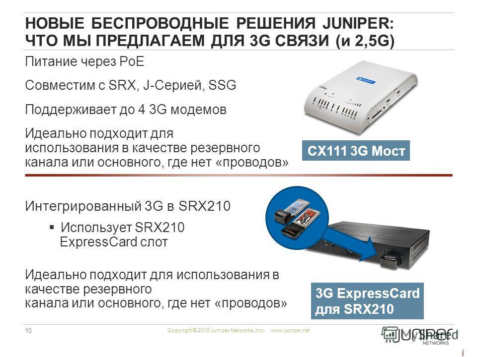 10 Copyright © 2010 Juniper Networks, Inc. www.juniper.net НОВЫЕ БЕСПРОВОДНЫЕ РЕШЕНИЯ JUNIPER: ЧТО МЫ ПРЕДЛАГАЕМ ДЛЯ 3G СВЯЗИ (и 2,5G) Питание через PoE Совместим с SRX, J-Серией, SSG Поддерживает до 4 3G модемов Идеально подходит для использования в