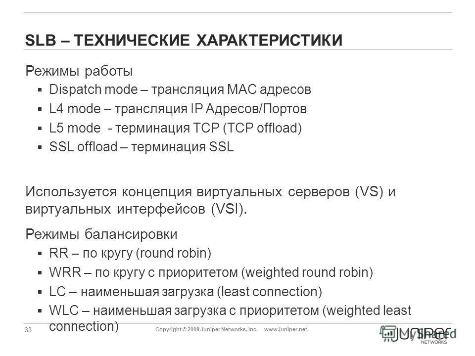 33 Copyright © 2009 Juniper Networks, Inc. www.juniper.net SLB – ТЕХНИЧЕСКИЕ ХАРАКТЕРИСТИКИ Режимы работы Dispatch mode – трансляция MAC адресов L4 mode – трансляция IP Адресов/Портов L5 mode - терминация TCP (TCP offload) SSL offload – терминация SS
