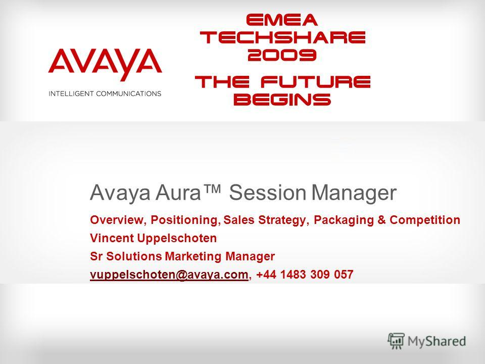 EMEA Techshare 2009 The Future Begins Avaya Aura Session Manager Overview, Positioning, Sales Strategy, Packaging & Competition Vincent Uppelschoten Sr Solutions Marketing Manager vuppelschoten@avaya.comvuppelschoten@avaya.com, +44 1483 309 057