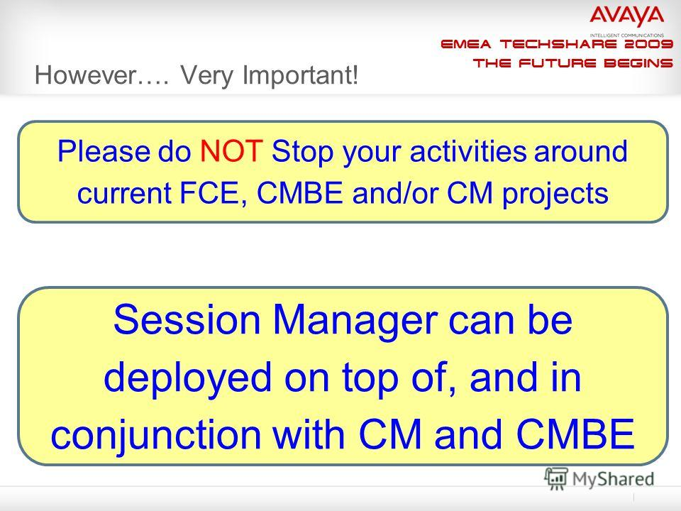 EMEA Techshare 2009 The Future Begins However…. Very Important! Please do NOT Stop your activities around current FCE, CMBE and/or CM projects Session Manager can be deployed on top of, and in conjunction with CM and CMBE