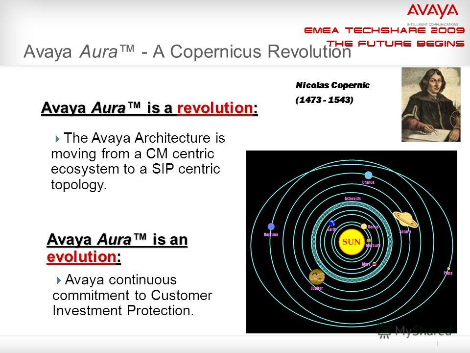 EMEA Techshare 2009 The Future Begins Nicolas Copernic (1473 - 1543) Avaya Aura - A Copernicus Revolution Avaya Aura is a revolution: The Avaya Architecture is moving from a CM centric ecosystem to a SIP centric topology. Avaya Aura is an evolution: