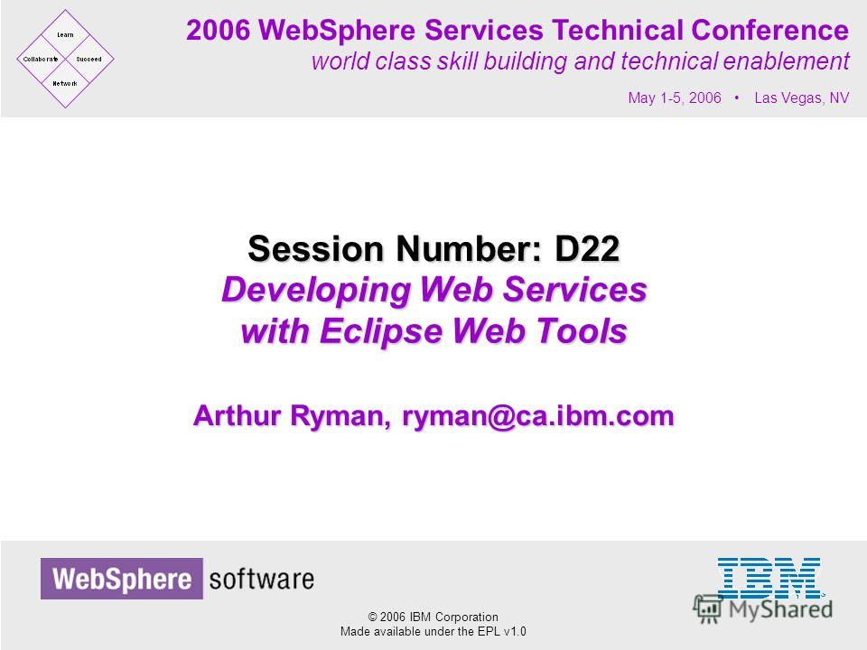 © 2006 IBM Corporation Made available under the EPL v1.0 2006 WebSphere Services Technical Conference world class skill building and technical enablement May 1-5, 2006 Las Vegas, NV Developing Web Services with Eclipse Web Tools Session Number: D22 A