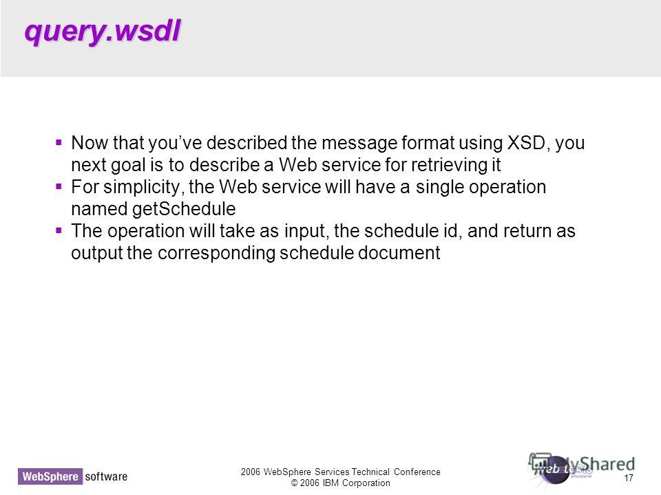 2006 WebSphere Services Technical Conference © 2006 IBM Corporation 17 query.wsdl Now that youve described the message format using XSD, you next goal is to describe a Web service for retrieving it For simplicity, the Web service will have a single o