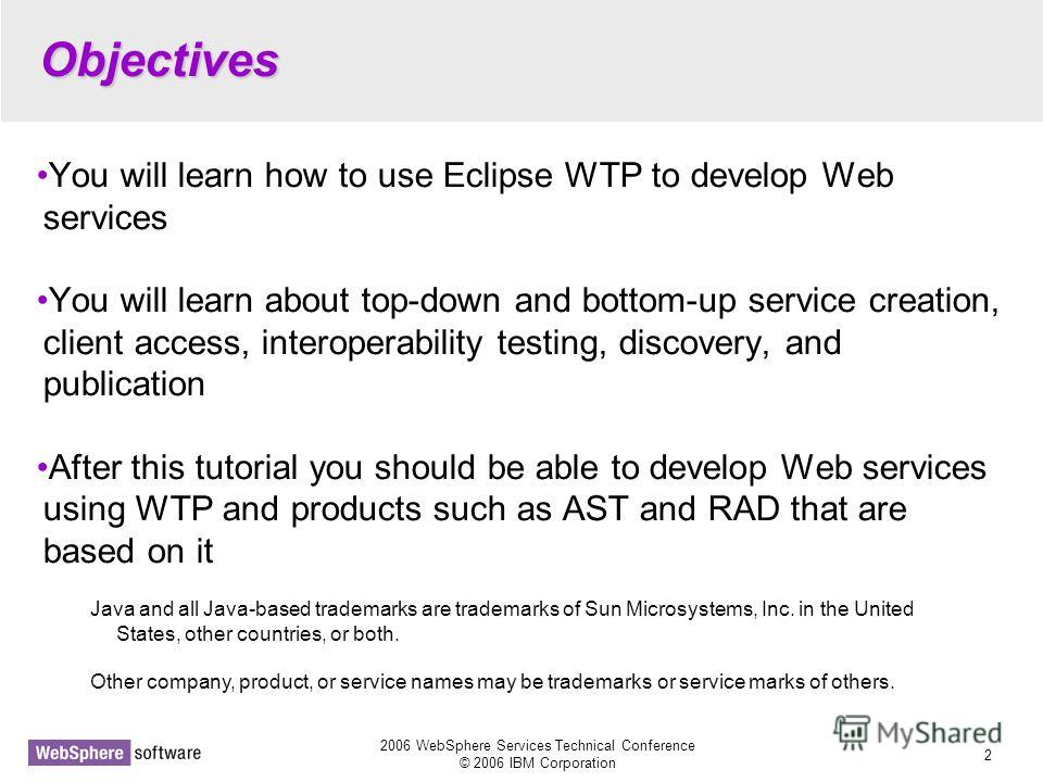 2006 WebSphere Services Technical Conference © 2006 IBM Corporation 2 Objectives You will learn how to use Eclipse WTP to develop Web services You will learn about top-down and bottom-up service creation, client access, interoperability testing, disc