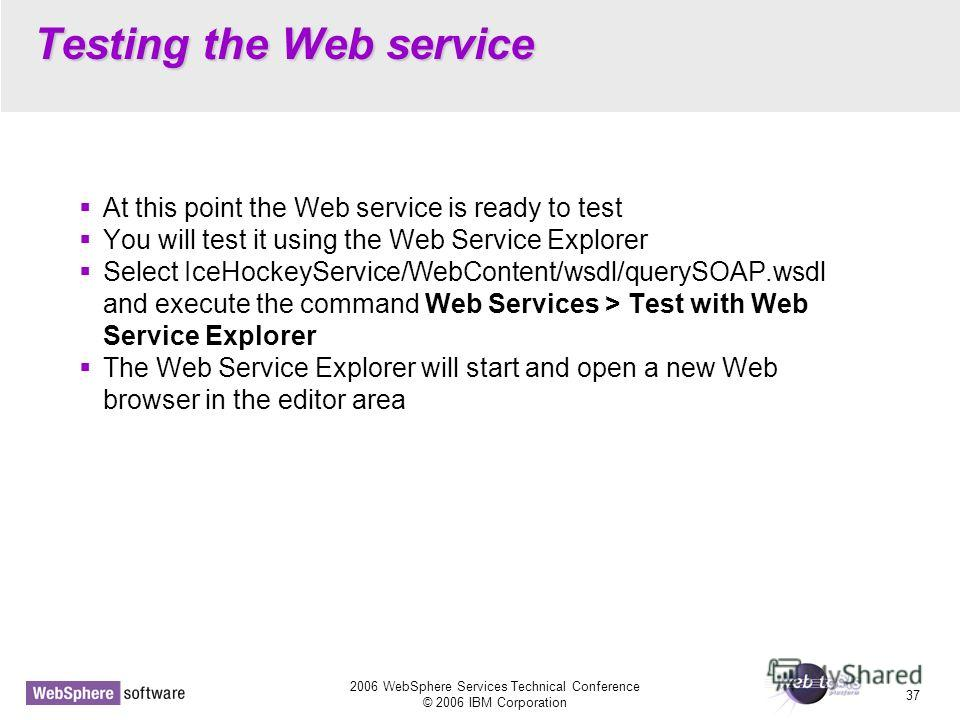 2006 WebSphere Services Technical Conference © 2006 IBM Corporation 37 Testing the Web service At this point the Web service is ready to test You will test it using the Web Service Explorer Select IceHockeyService/WebContent/wsdl/querySOAP.wsdl and e