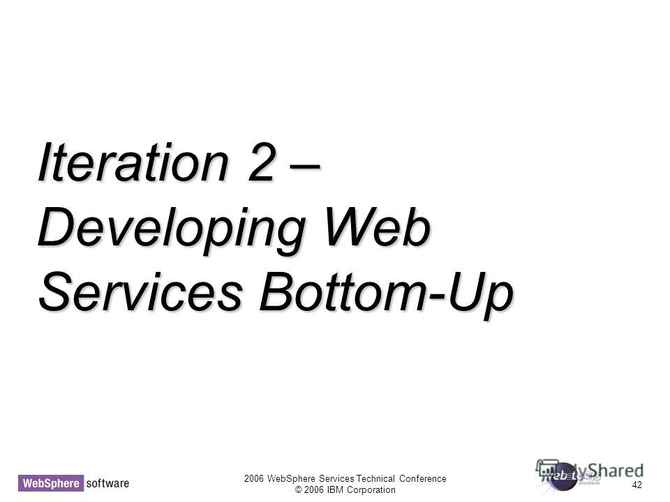 2006 WebSphere Services Technical Conference © 2006 IBM Corporation 42 Iteration 2 – Developing Web Services Bottom-Up