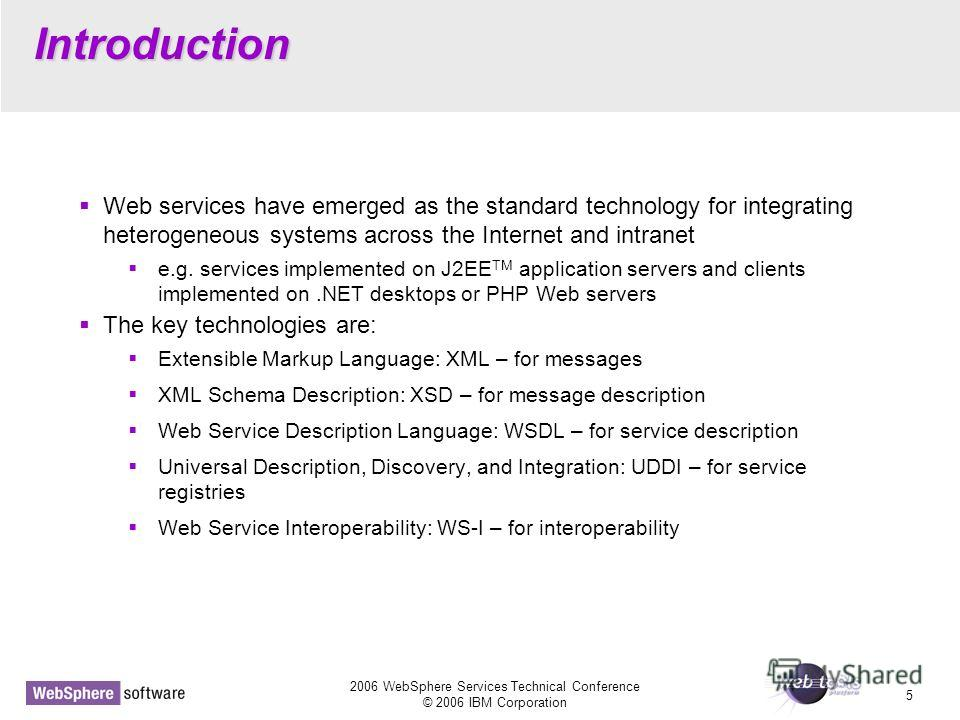 2006 WebSphere Services Technical Conference © 2006 IBM Corporation 5 Introduction Web services have emerged as the standard technology for integrating heterogeneous systems across the Internet and intranet e.g. services implemented on J2EE TM applic