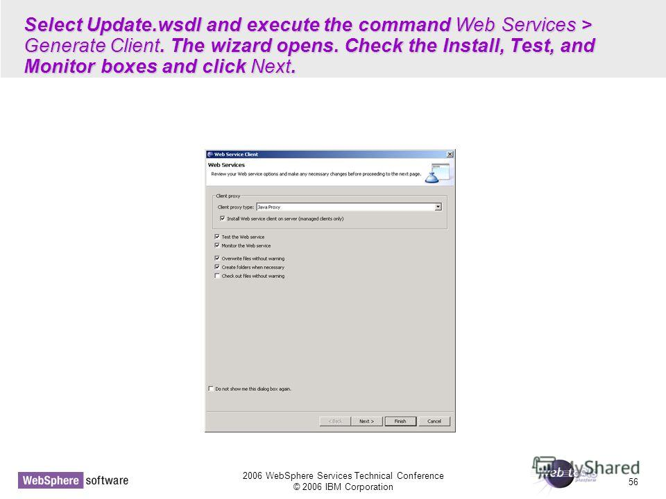 2006 WebSphere Services Technical Conference © 2006 IBM Corporation 56 Select Update.wsdl and execute the command Web Services > Generate Client. The wizard opens. Check the Install, Test, and Monitor boxes and click Next.