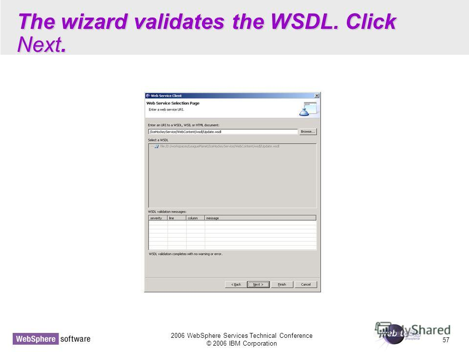 2006 WebSphere Services Technical Conference © 2006 IBM Corporation 57 The wizard validates the WSDL. Click Next.