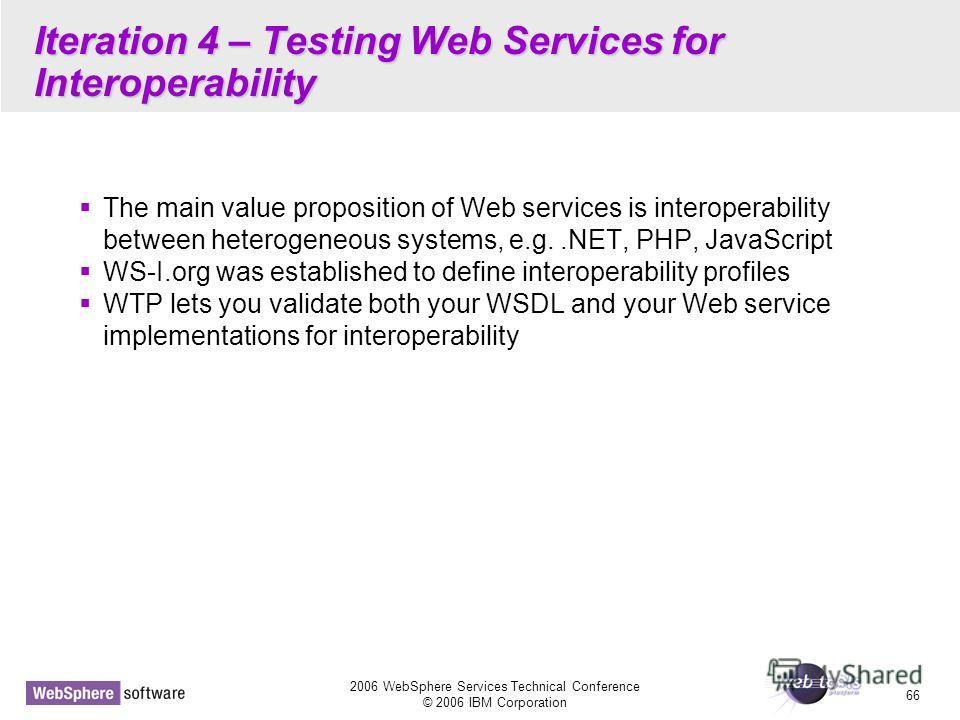2006 WebSphere Services Technical Conference © 2006 IBM Corporation 66 Iteration 4 – Testing Web Services for Interoperability The main value proposition of Web services is interoperability between heterogeneous systems, e.g..NET, PHP, JavaScript WS-