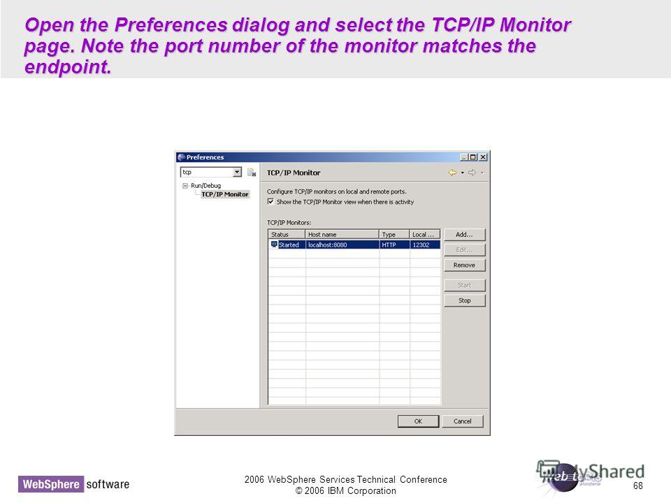 2006 WebSphere Services Technical Conference © 2006 IBM Corporation 68 Open the Preferences dialog and select the TCP/IP Monitor page. Note the port number of the monitor matches the endpoint.