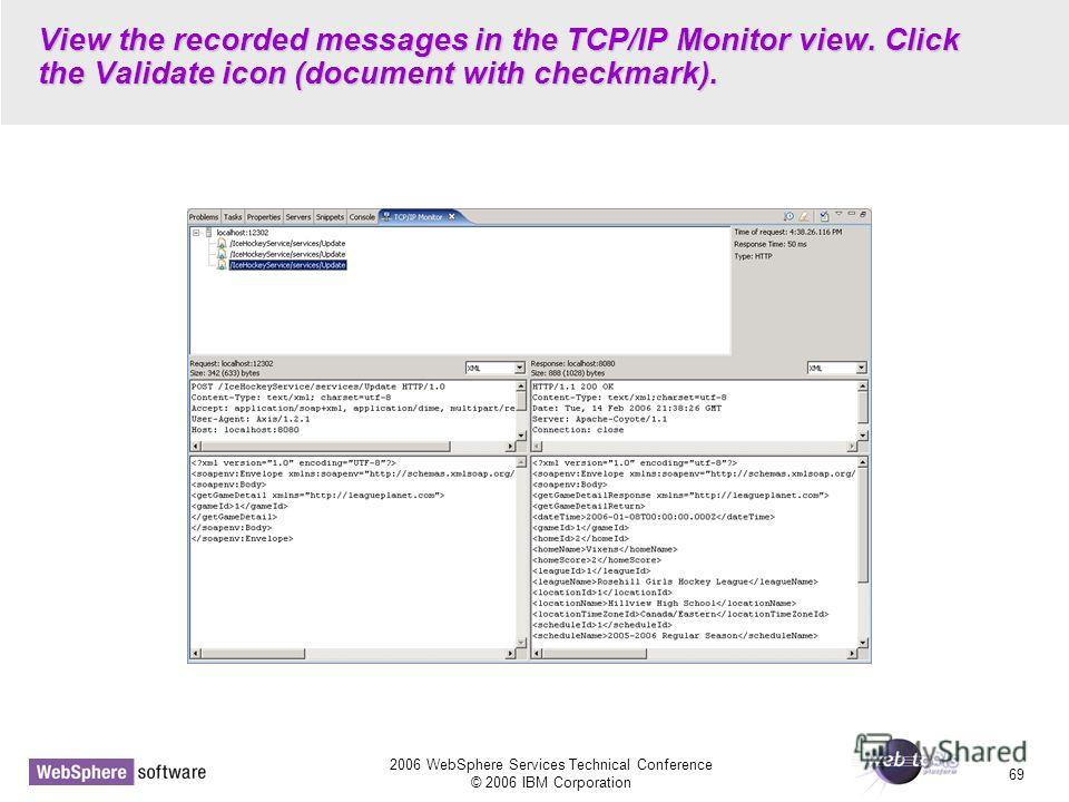 2006 WebSphere Services Technical Conference © 2006 IBM Corporation 69 View the recorded messages in the TCP/IP Monitor view. Click the Validate icon (document with checkmark).