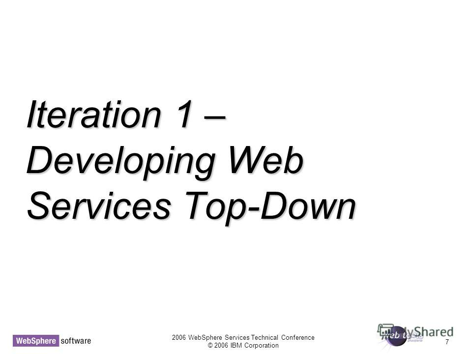 2006 WebSphere Services Technical Conference © 2006 IBM Corporation 7 Iteration 1 – Developing Web Services Top-Down