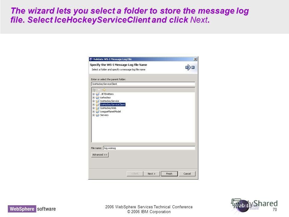 2006 WebSphere Services Technical Conference © 2006 IBM Corporation 70 The wizard lets you select a folder to store the message log file. Select IceHockeyServiceClient and click Next.