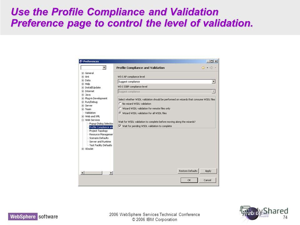 2006 WebSphere Services Technical Conference © 2006 IBM Corporation 74 Use the Profile Compliance and Validation Preference page to control the level of validation.