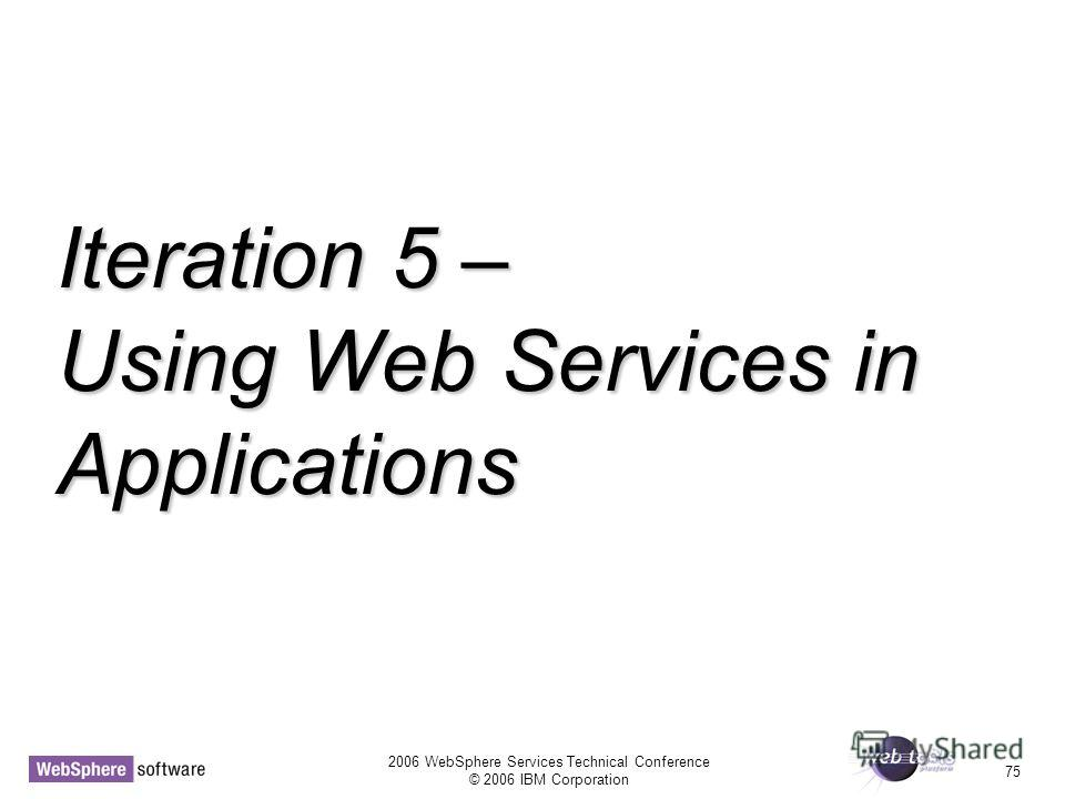 2006 WebSphere Services Technical Conference © 2006 IBM Corporation 75 Iteration 5 – Using Web Services in Applications