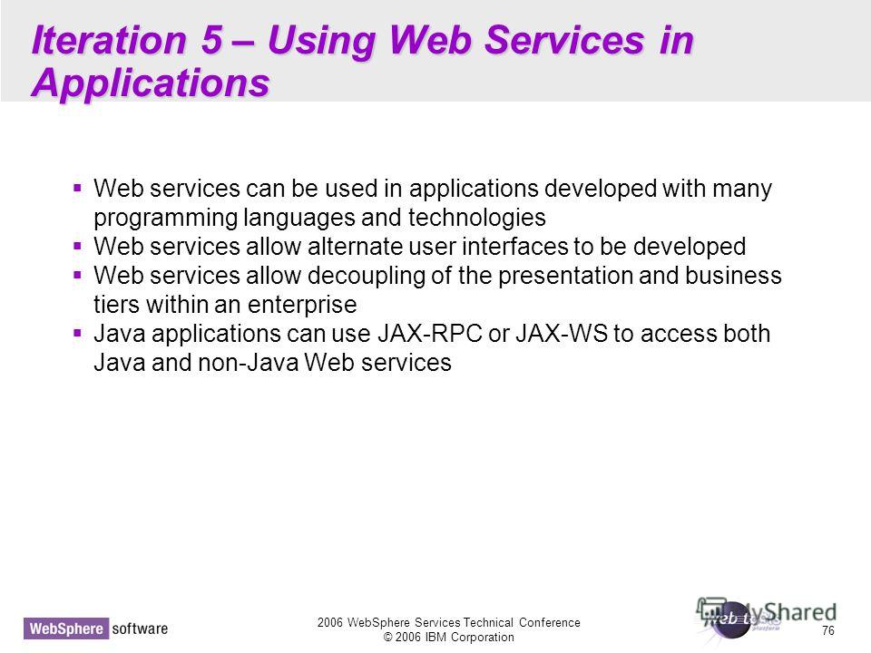 2006 WebSphere Services Technical Conference © 2006 IBM Corporation 76 Iteration 5 – Using Web Services in Applications Web services can be used in applications developed with many programming languages and technologies Web services allow alternate u