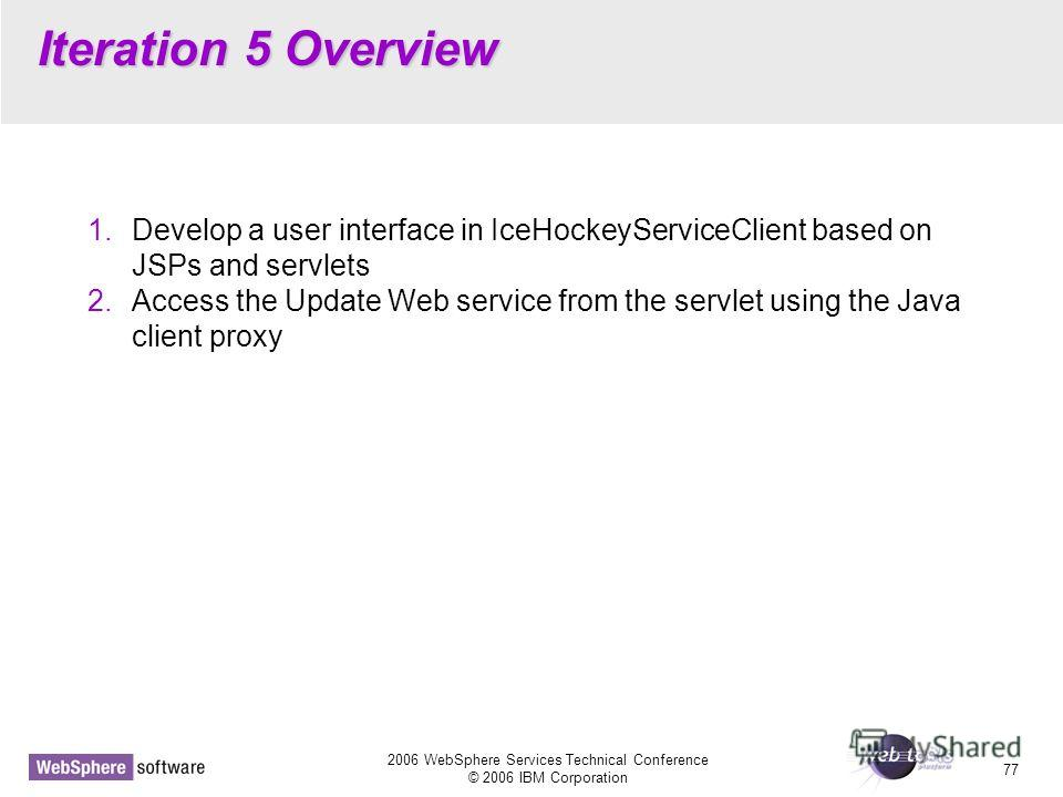 2006 WebSphere Services Technical Conference © 2006 IBM Corporation 77 Iteration 5 Overview 1. Develop a user interface in IceHockeyServiceClient based on JSPs and servlets 2. Access the Update Web service from the servlet using the Java client proxy