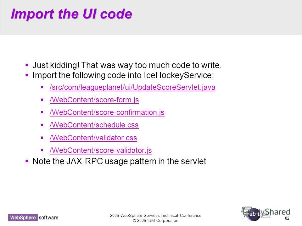 2006 WebSphere Services Technical Conference © 2006 IBM Corporation 82 Import the UI code Just kidding! That was way too much code to write. Import the following code into IceHockeyService: /src/com/leagueplanet/ui/UpdateScoreServlet.java /WebContent
