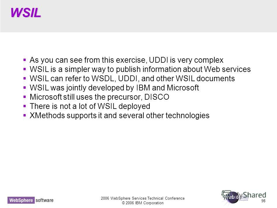 2006 WebSphere Services Technical Conference © 2006 IBM Corporation 98 WSIL As you can see from this exercise, UDDI is very complex WSIL is a simpler way to publish information about Web services WSIL can refer to WSDL, UDDI, and other WSIL documents