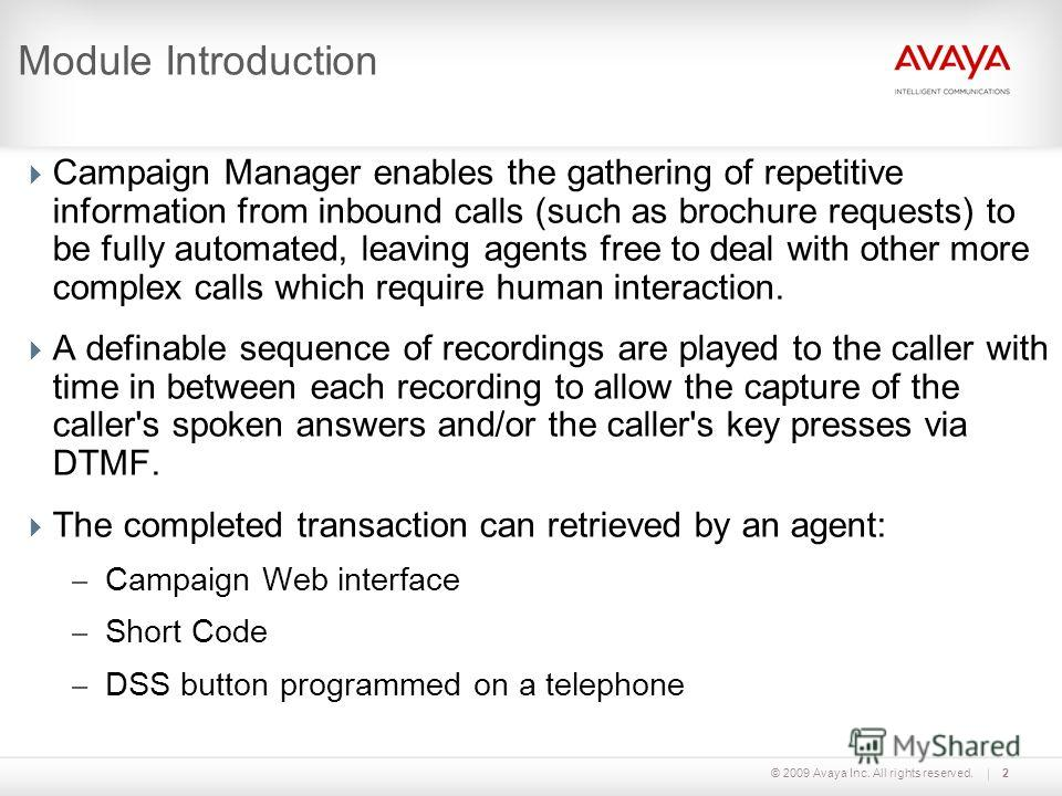 © 2009 Avaya Inc. All rights reserved.2 Module Introduction Campaign Manager enables the gathering of repetitive information from inbound calls (such as brochure requests) to be fully automated, leaving agents free to deal with other more complex cal