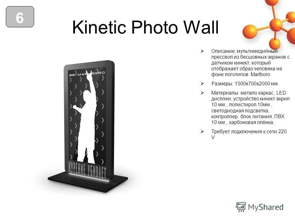 Kinetic Photo Wall Описание: мультимедийный пресс вол из бесшовных экранов с датчиком кинект, который отображает образ человека на фоне логотипов Marlboro Размеры: 1500 х 700 х 2000 мм. Материалы: метало каркас, LED дисплеи, устройство кинект акрил 1