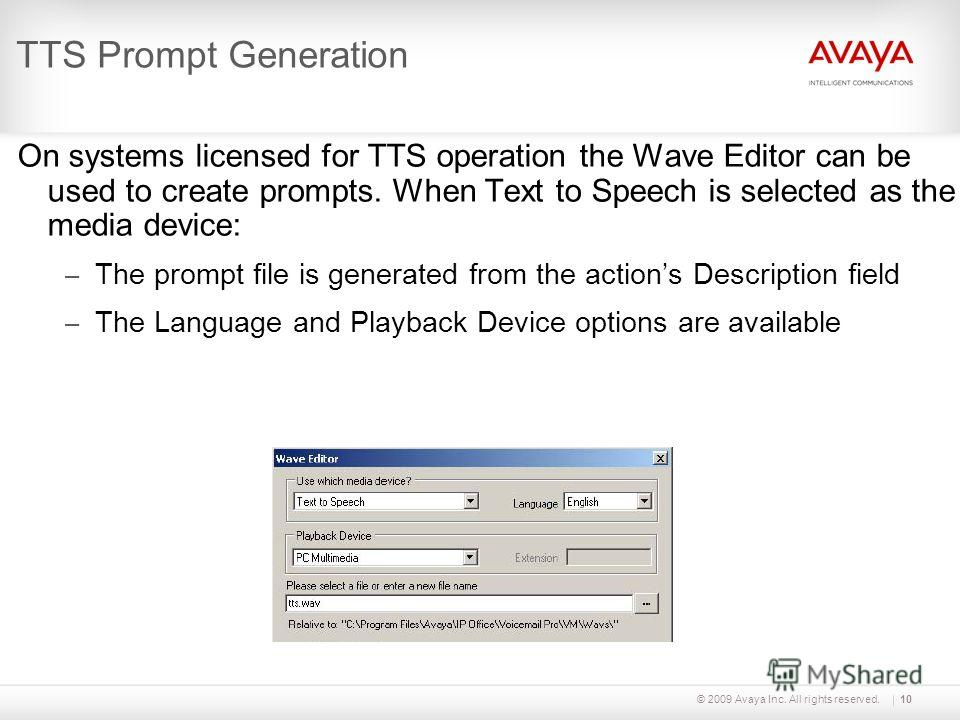 © 2009 Avaya Inc. All rights reserved.10 TTS Prompt Generation On systems licensed for TTS operation the Wave Editor can be used to create prompts. When Text to Speech is selected as the media device: – The prompt file is generated from the actions D