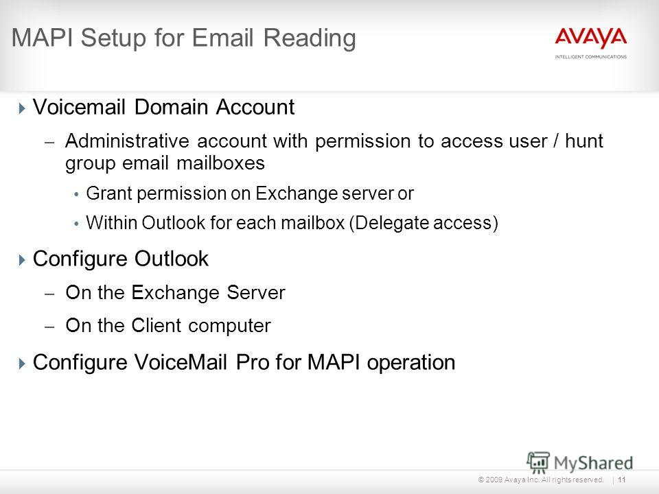 © 2009 Avaya Inc. All rights reserved.11 MAPI Setup for Email Reading Voicemail Domain Account – Administrative account with permission to access user / hunt group email mailboxes Grant permission on Exchange server or Within Outlook for each mailbox