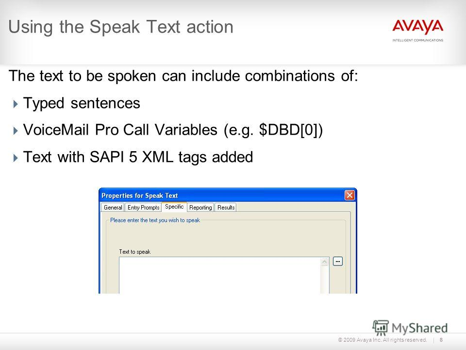 © 2009 Avaya Inc. All rights reserved.8 Using the Speak Text action The text to be spoken can include combinations of: Typed sentences VoiceMail Pro Call Variables (e.g. $DBD[0]) Text with SAPI 5 XML tags added